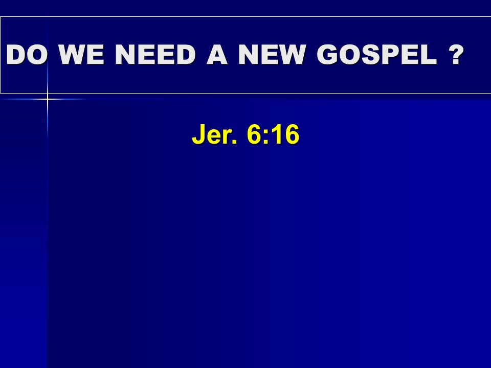 DO WE NEED A NEW GOSPEL Jer. 6:16