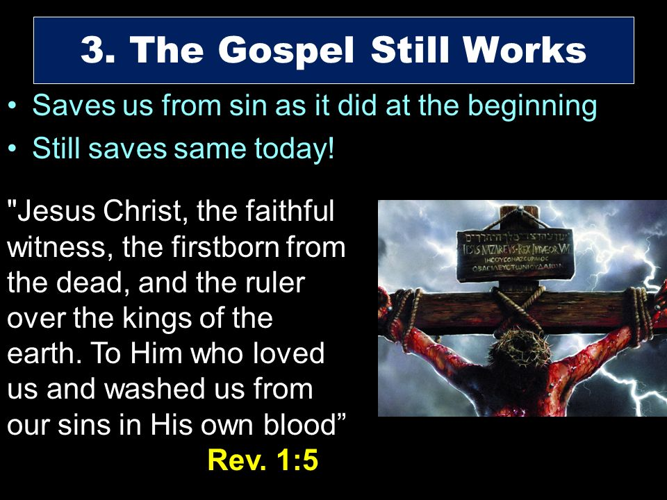 3. The Gospel Still Works Saves us from sin as it did at the beginning