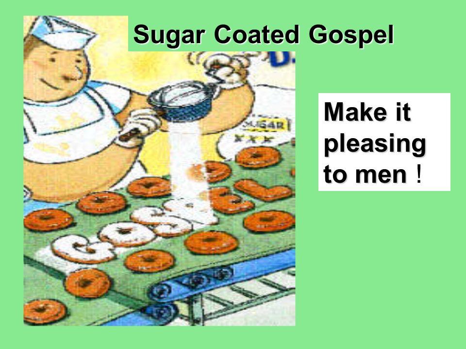 Sugar Coated Gospel Make it pleasing to men !