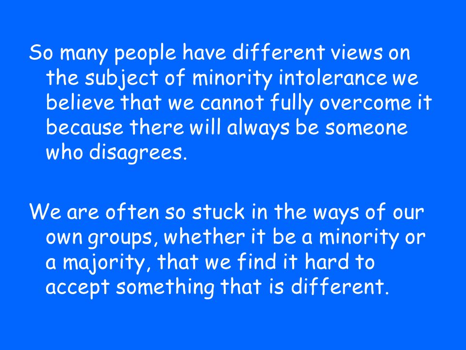 So many people have different views on the subject of minority intolerance we believe that we cannot fully overcome it because there will always be someone who disagrees.