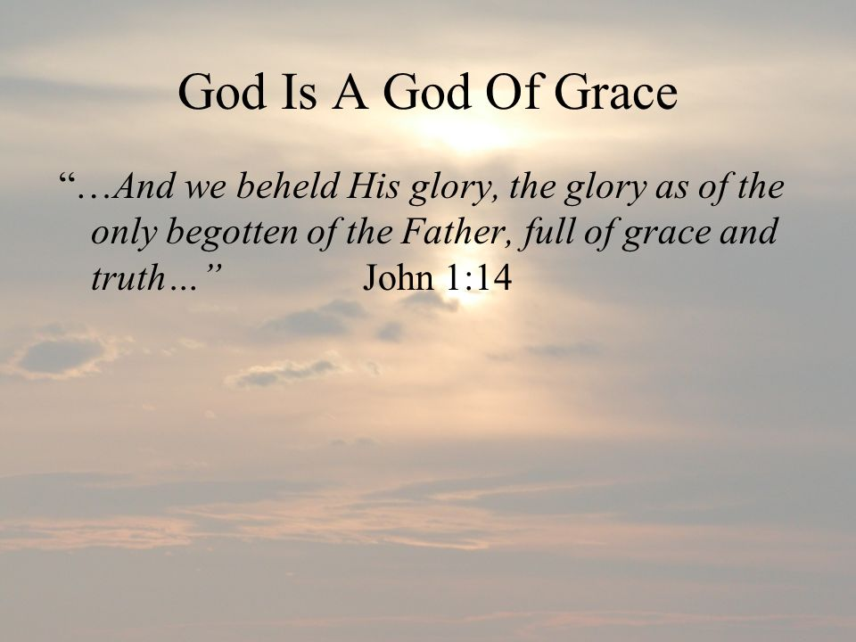 God Is A God Of Grace …And we beheld His glory, the glory as of the only begotten of the Father, full of grace and truth… John 1:14.
