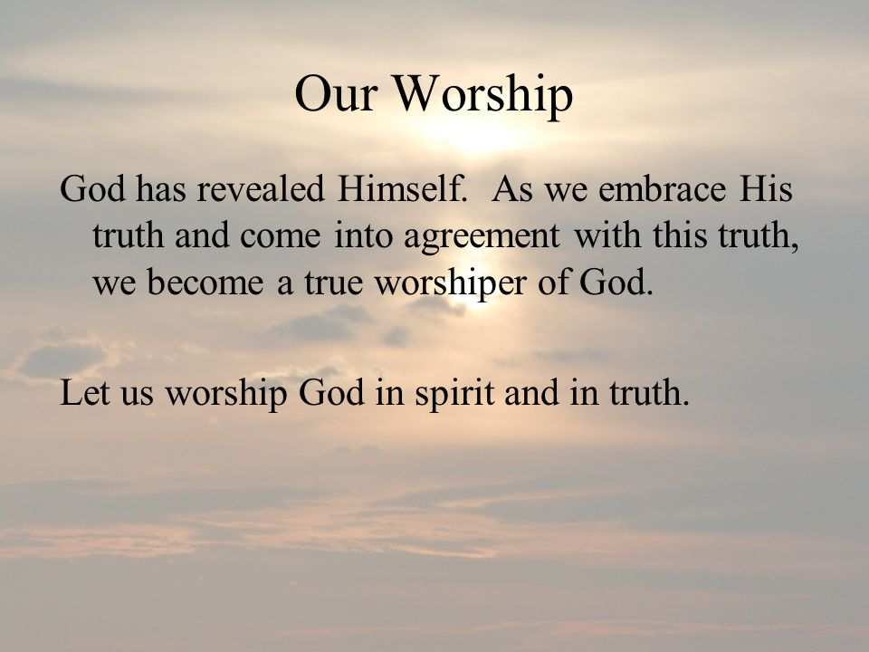 Our Worship God has revealed Himself. As we embrace His truth and come into agreement with this truth, we become a true worshiper of God.