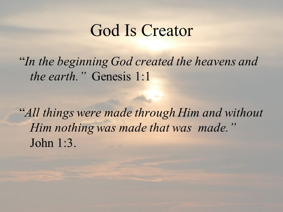 God Is Creator In the beginning God created the heavens and the earth. Genesis 1:1.