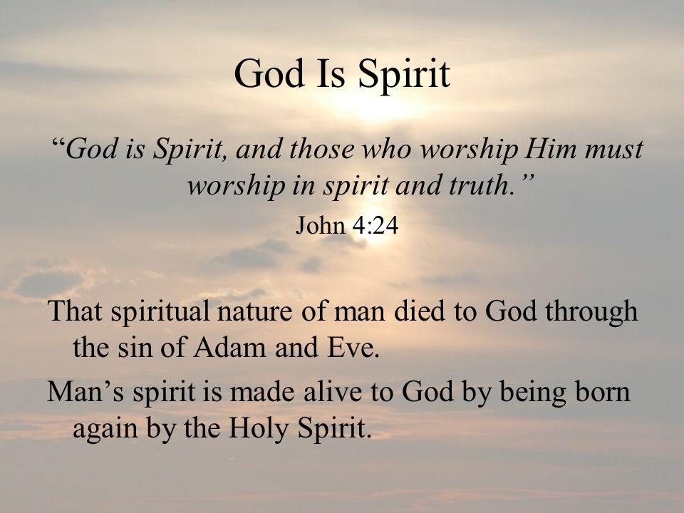 God Is Spirit God is Spirit, and those who worship Him must worship in spirit and truth. John 4:24.