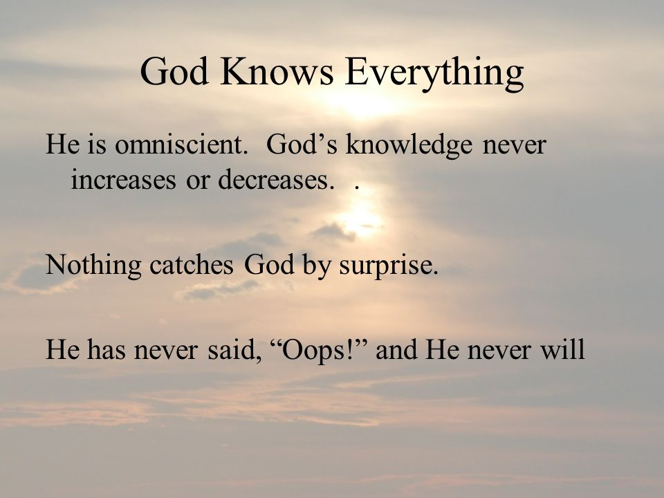 God Knows Everything He is omniscient. God's knowledge never increases or decreases. . Nothing catches God by surprise.