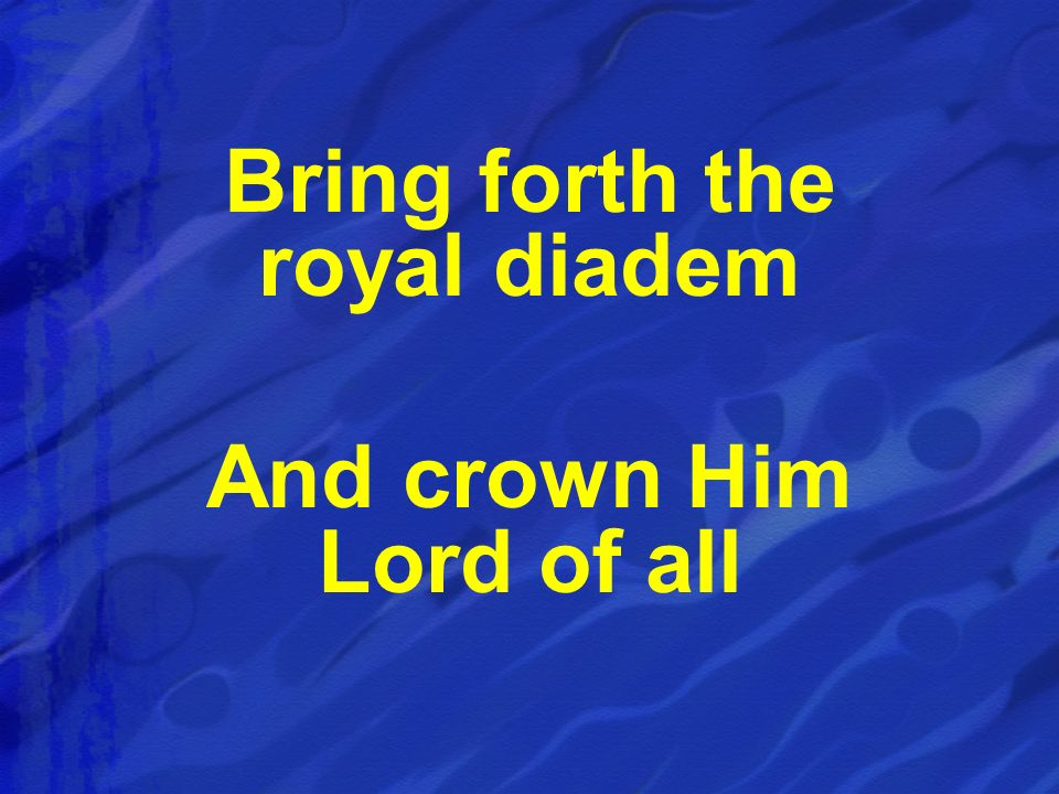 Bring forth the royal diadem And crown Him Lord of all