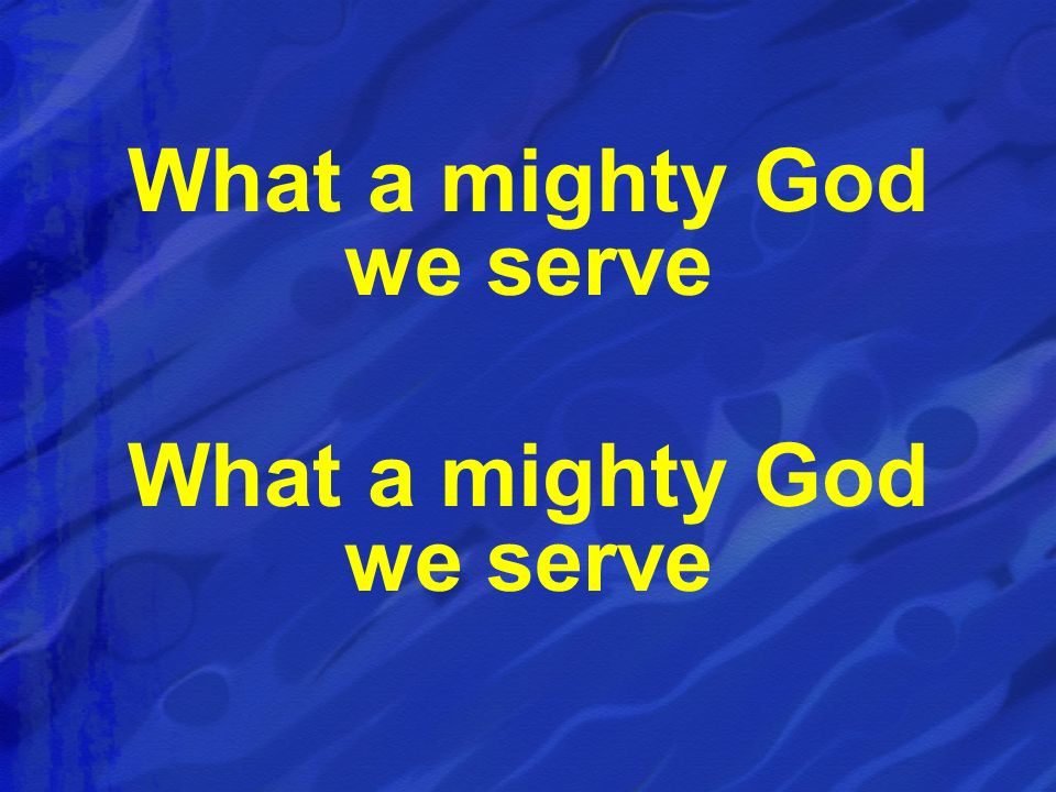 What a mighty God we serve What a mighty God we serve
