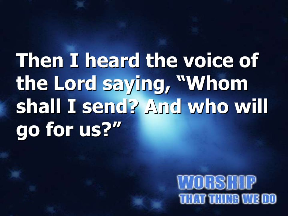 Isaiah 6:8a Then I heard the voice of the Lord saying, Whom shall I send.
