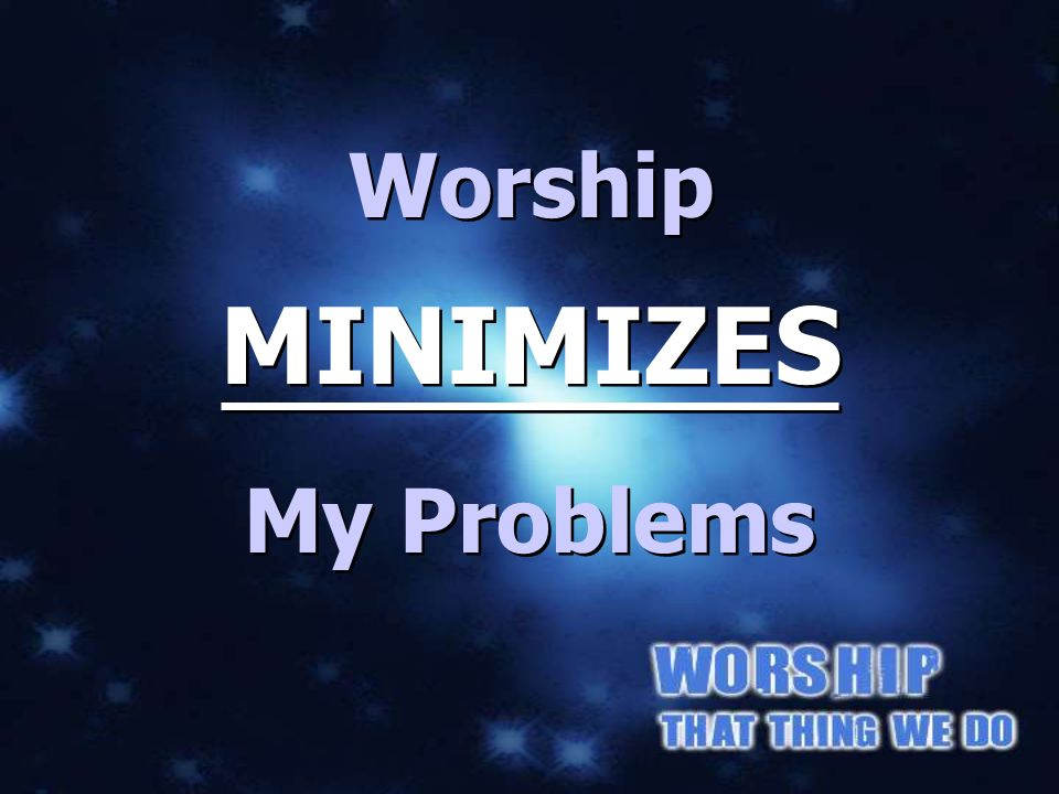 MINIMIZES My PROBLEMS Worship MINIMIZES My Problems
