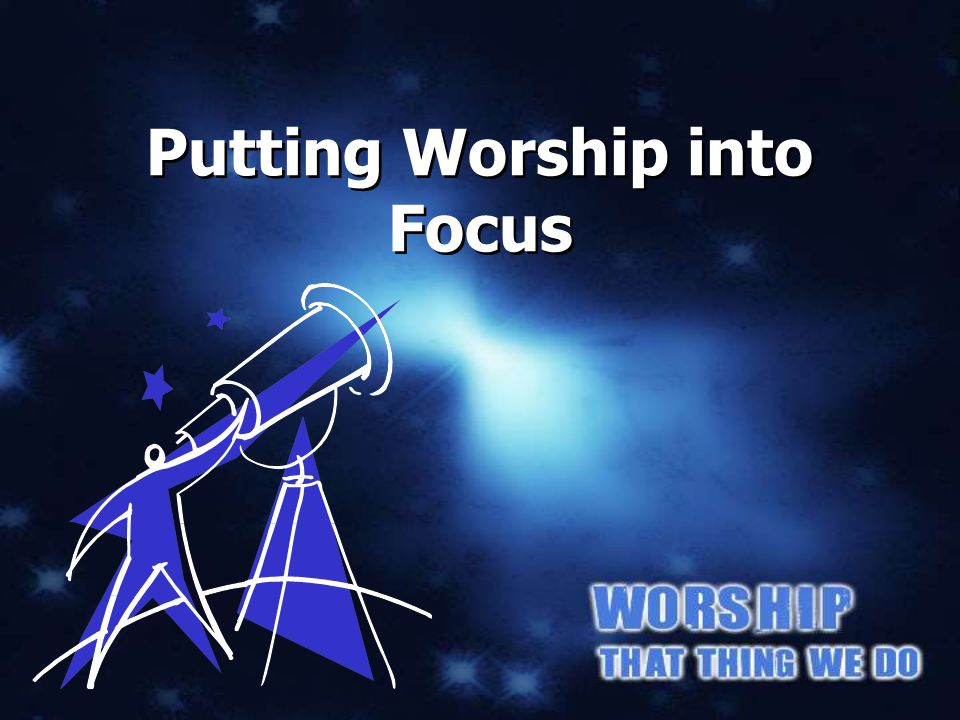 Putting Worship into Focus