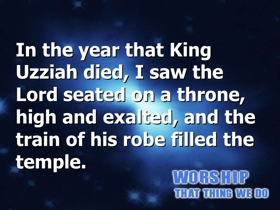 Isaiah 6:1 In the year that King Uzziah died, I saw the Lord seated on a throne, high and exalted, and the train of his robe filled the temple.