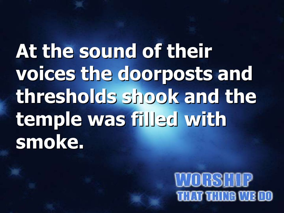 Isaiah 6:4 At the sound of their voices the doorposts and thresholds shook and the temple was filled with smoke.