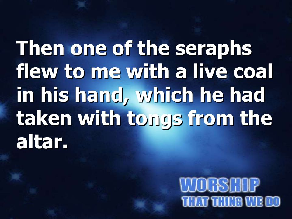 Isaiah 6:6 Then one of the seraphs flew to me with a live coal in his hand, which he had taken with tongs from the altar.
