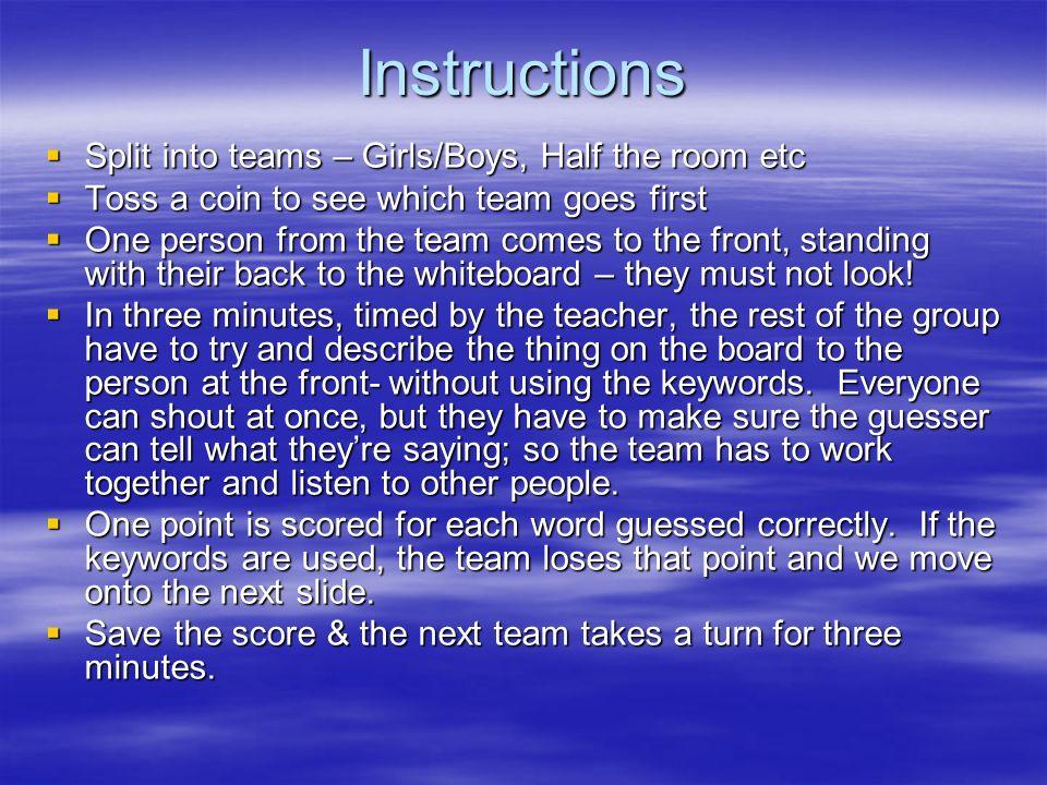 Instructions Split into teams – Girls/Boys, Half the room etc