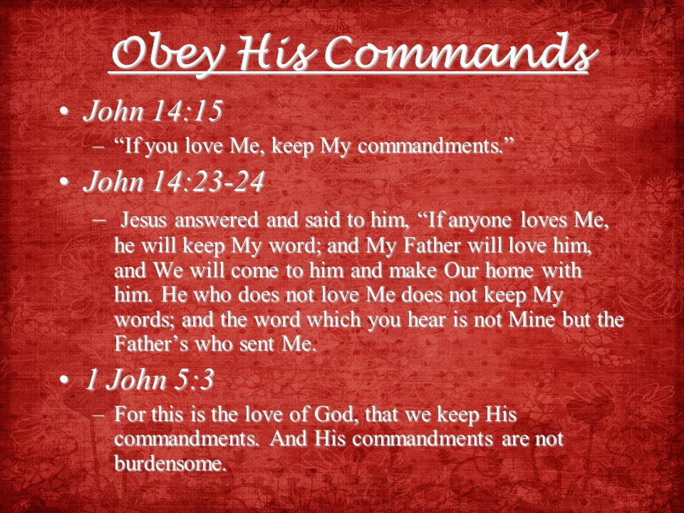 Obey His Commands John 14:15 John 14:23-24 1 John 5:3