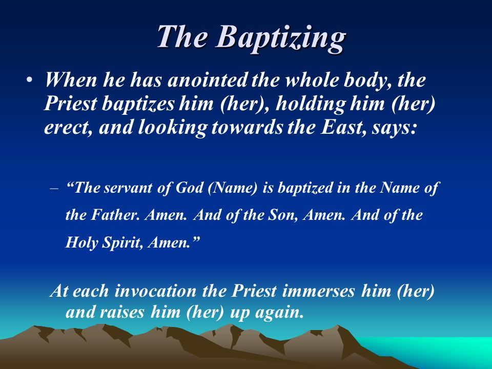 The BaptizingWhen he has anointed the whole body, the Priest baptizes him (her), holding him (her) erect, and looking towards the East, says: