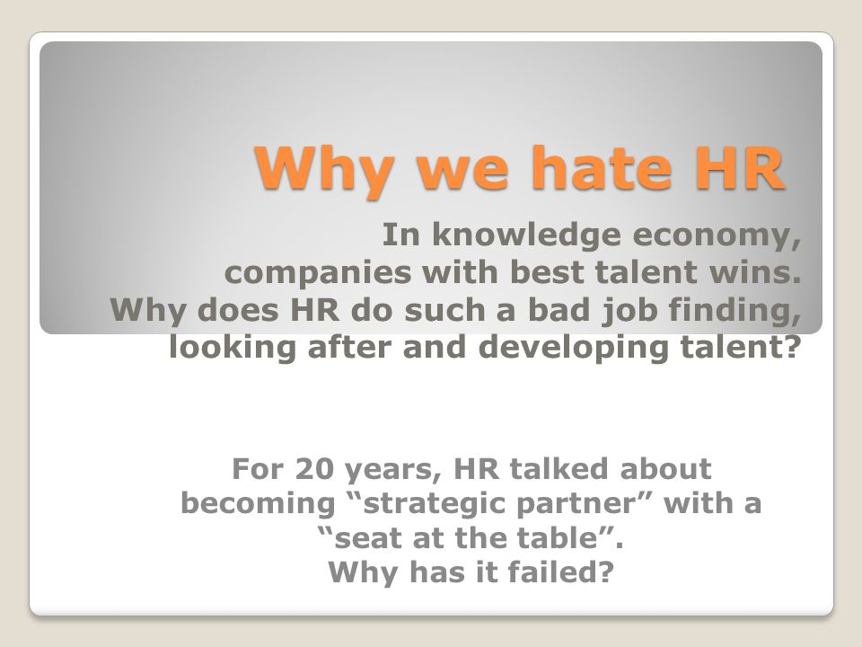 Why we hate HR In knowledge economy, companies with best talent wins.
