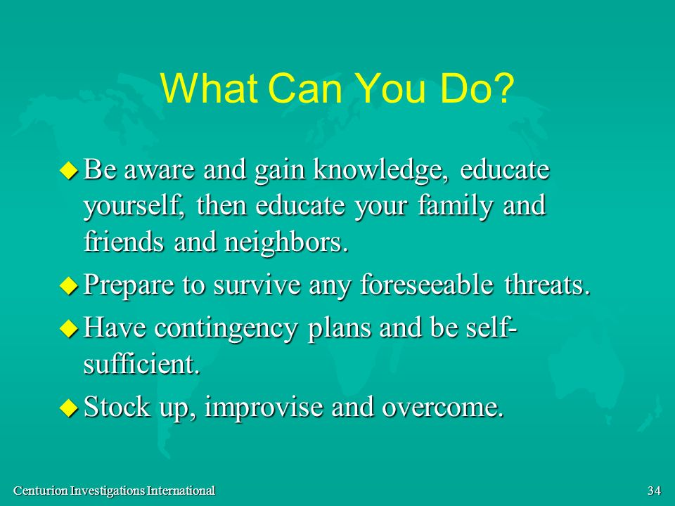 What Can You Do Be aware and gain knowledge, educate yourself, then educate your family and friends and neighbors.