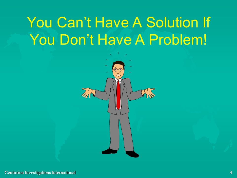 You Can't Have A Solution If You Don't Have A Problem!