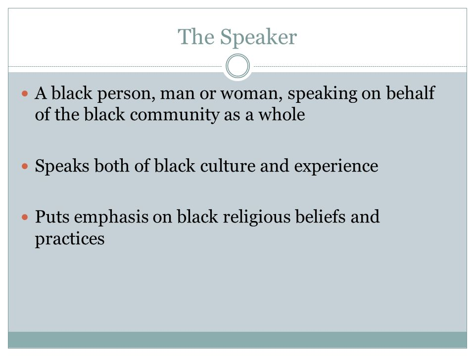 The Speaker A black person, man or woman, speaking on behalf of the black community as a whole. Speaks both of black culture and experience.