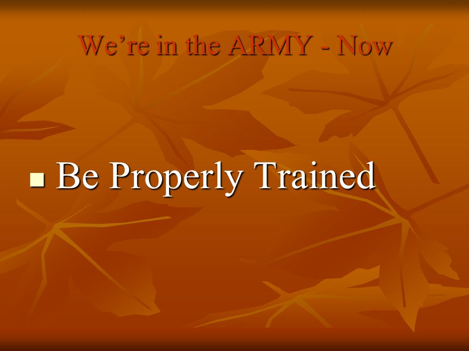 Be Properly Trained We're in the ARMY - Now Be Properly Trained