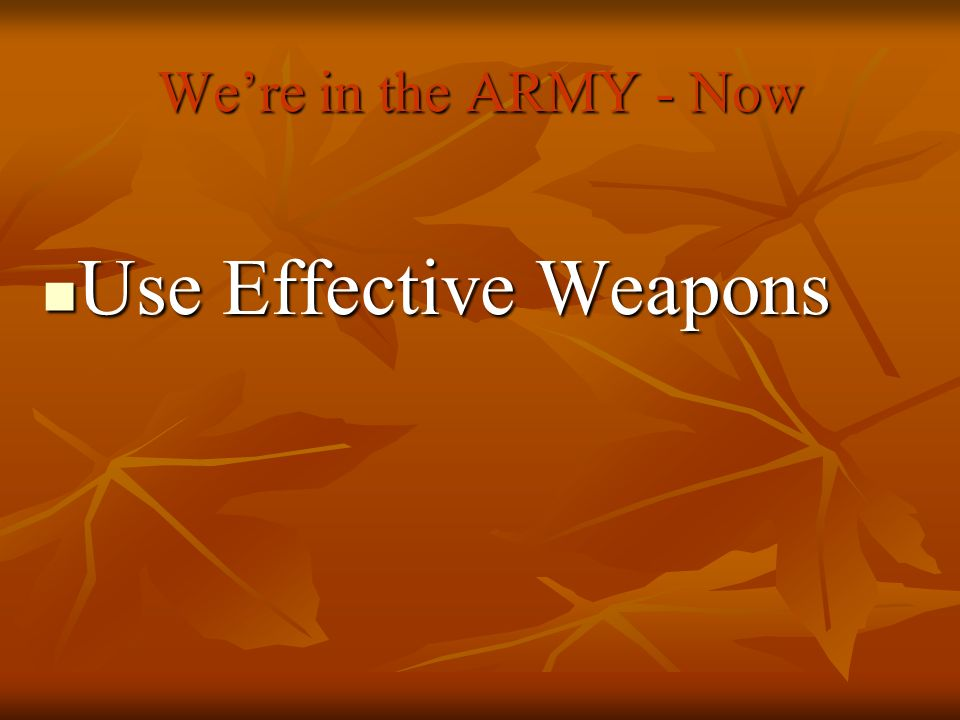 Use Effective Weapons We're in the ARMY - Now Use Effective Weapons