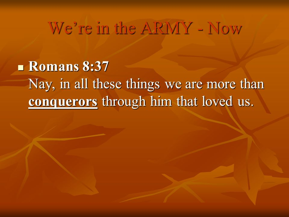 We're in the ARMY - Now Romans 8:37 Nay, in all these things we are more than conquerors through him that loved us.