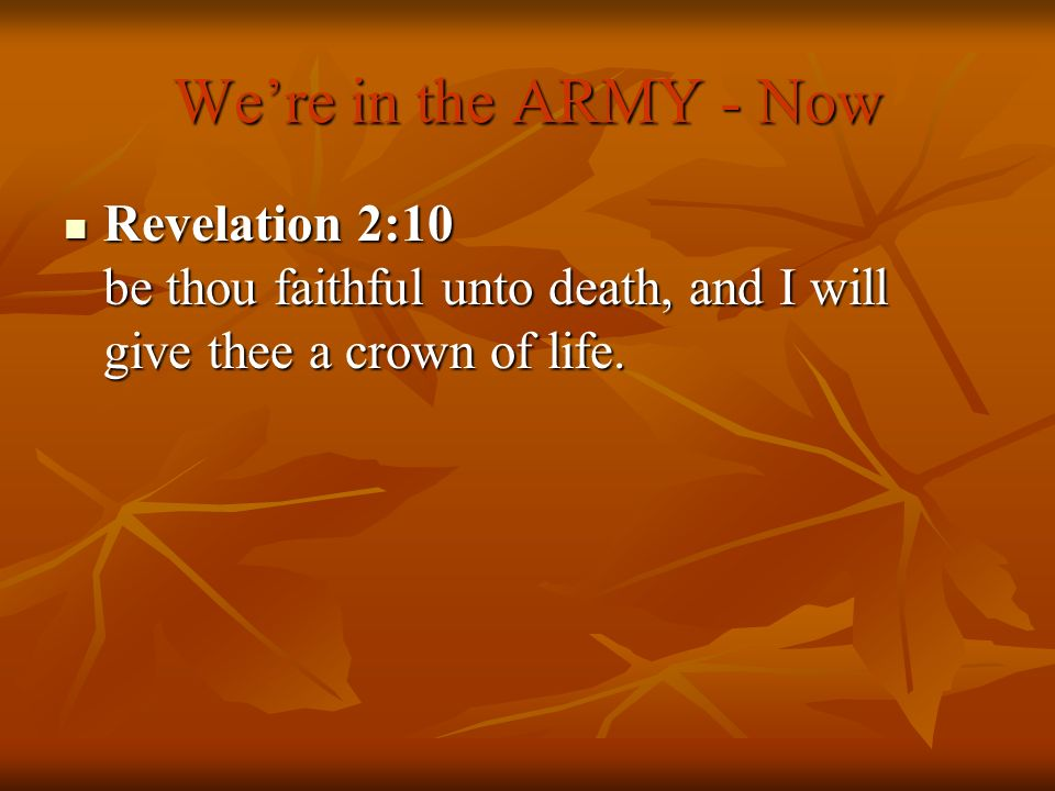 We're in the ARMY - Now Revelation 2:10 be thou faithful unto death, and I will give thee a crown of life.
