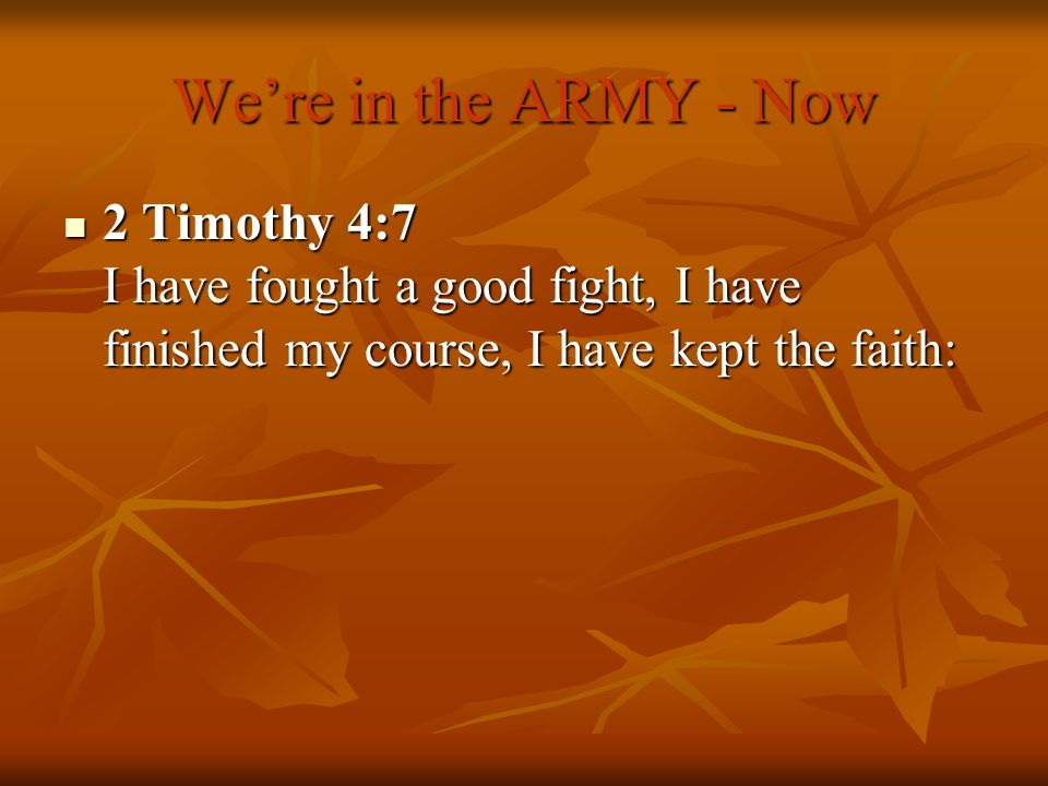We're in the ARMY - Now 2 Timothy 4:7 I have fought a good fight, I have finished my course, I have kept the faith: