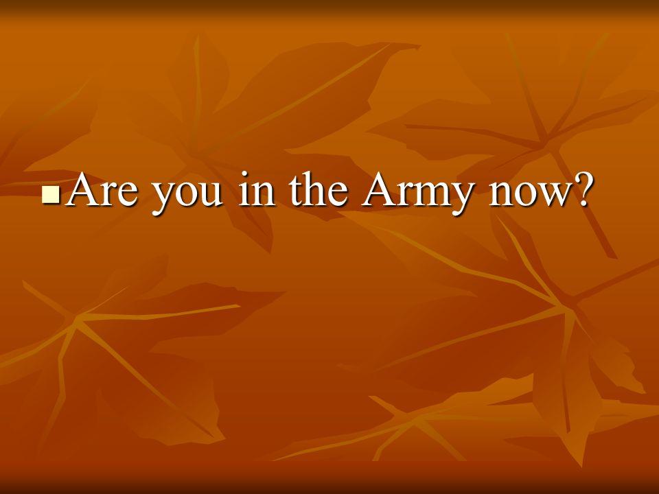 Are you in the Army now Are you in the Army now