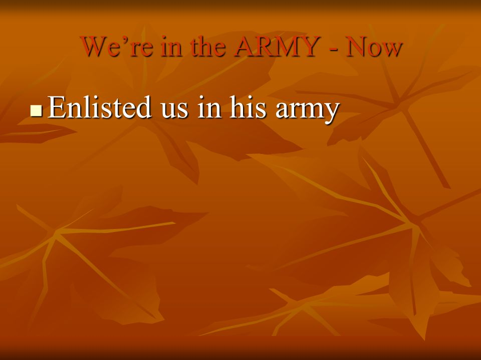 Enlisted us in his army We're in the ARMY - Now