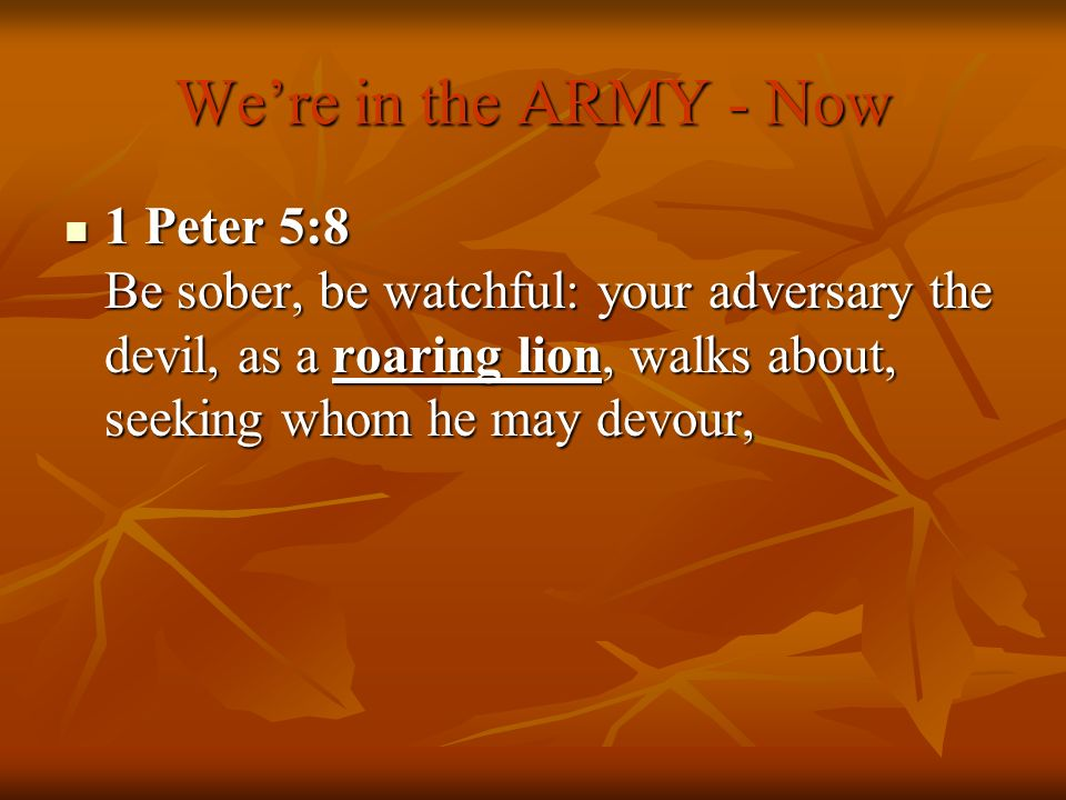 We're in the ARMY - Now 1 Peter 5:8 Be sober, be watchful: your adversary the devil, as a roaring lion, walks about, seeking whom he may devour,
