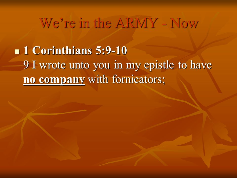 We're in the ARMY - Now 1 Corinthians 5:9-10 9 I wrote unto you in my epistle to have no company with fornicators;