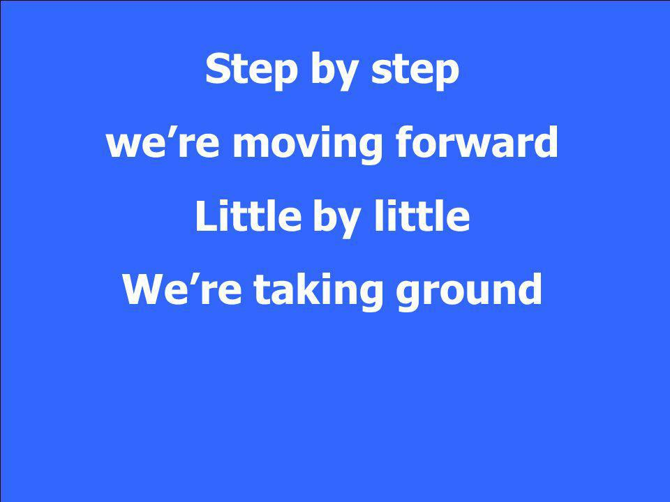 Step by step we're moving forward Little by little We're taking ground