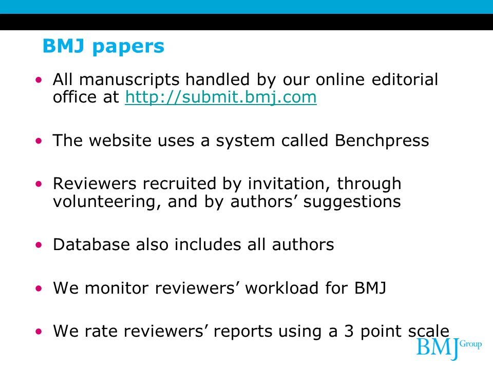 BMJ papers All manuscripts handled by our online editorial office at http://submit.bmj.com. The website uses a system called Benchpress.