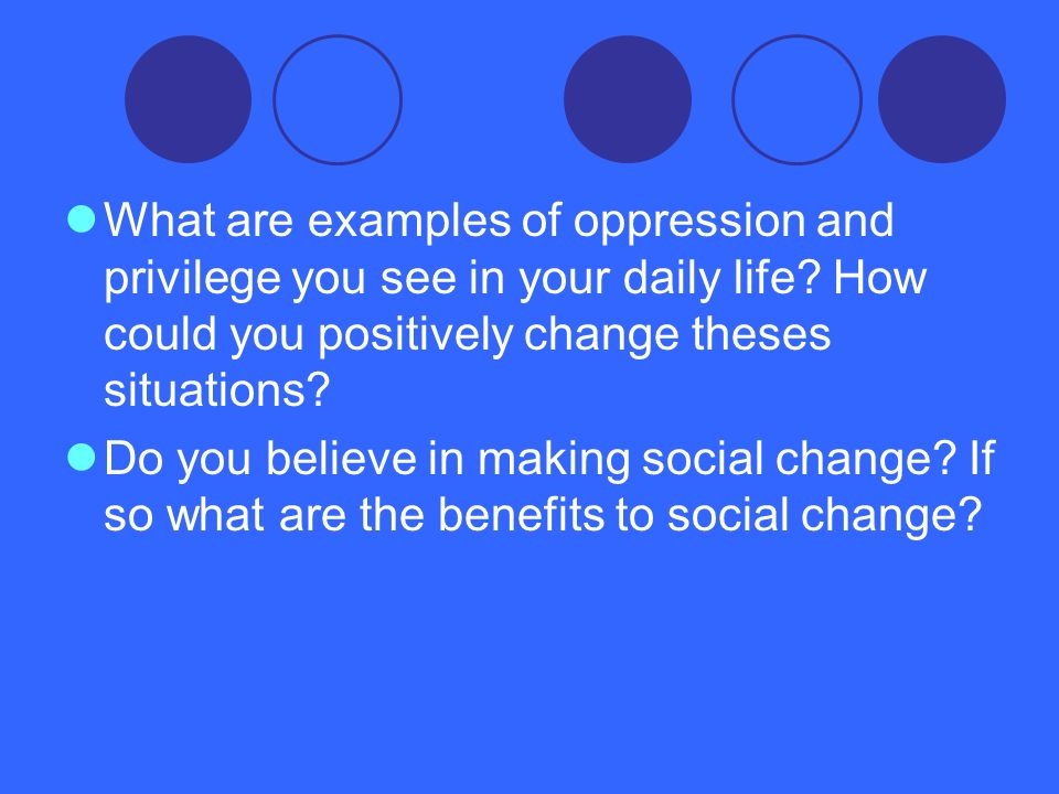 What are examples of oppression and privilege you see in your daily life How could you positively change theses situations