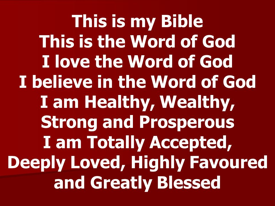 This is my Bible This is the Word of God I love the Word of God I believe in the Word of God I am Healthy, Wealthy, Strong and Prosperous I am Totally Accepted, Deeply Loved, Highly Favoured and Greatly Blessed