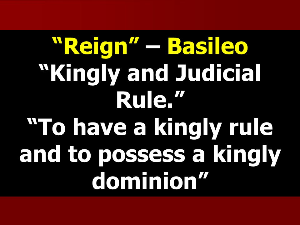 Reign – Basileo Kingly and Judicial Rule. To have a kingly rule and to possess a kingly dominion