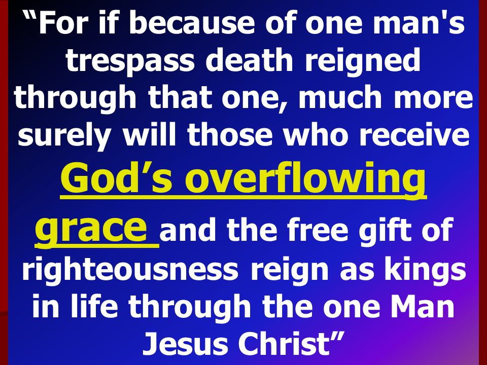 For if because of one man s trespass death reigned through that one, much more surely will those who receive God's overflowing grace and the free gift of righteousness reign as kings in life through the one Man Jesus Christ