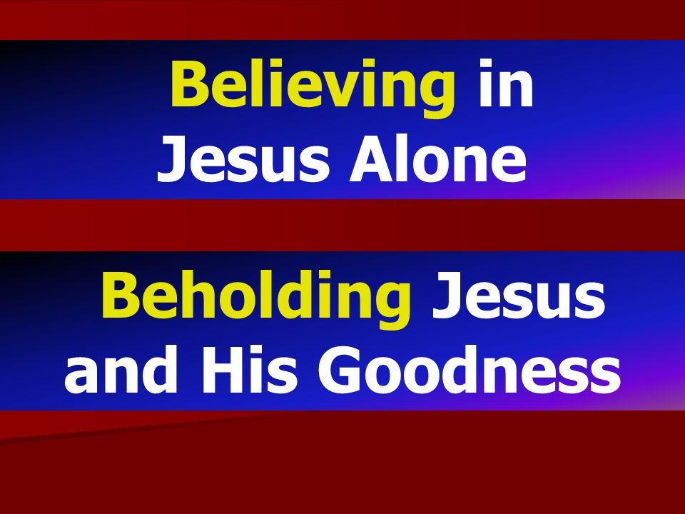 Believing in Jesus Alone Beholding Jesus and His Goodness