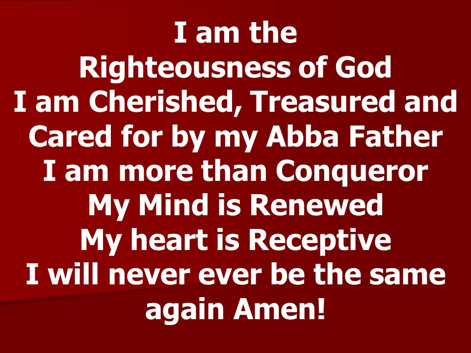 I am the Righteousness of God I am Cherished, Treasured and Cared for by my Abba Father I am more than Conqueror My Mind is Renewed My heart is Receptive I will never ever be the same again Amen!