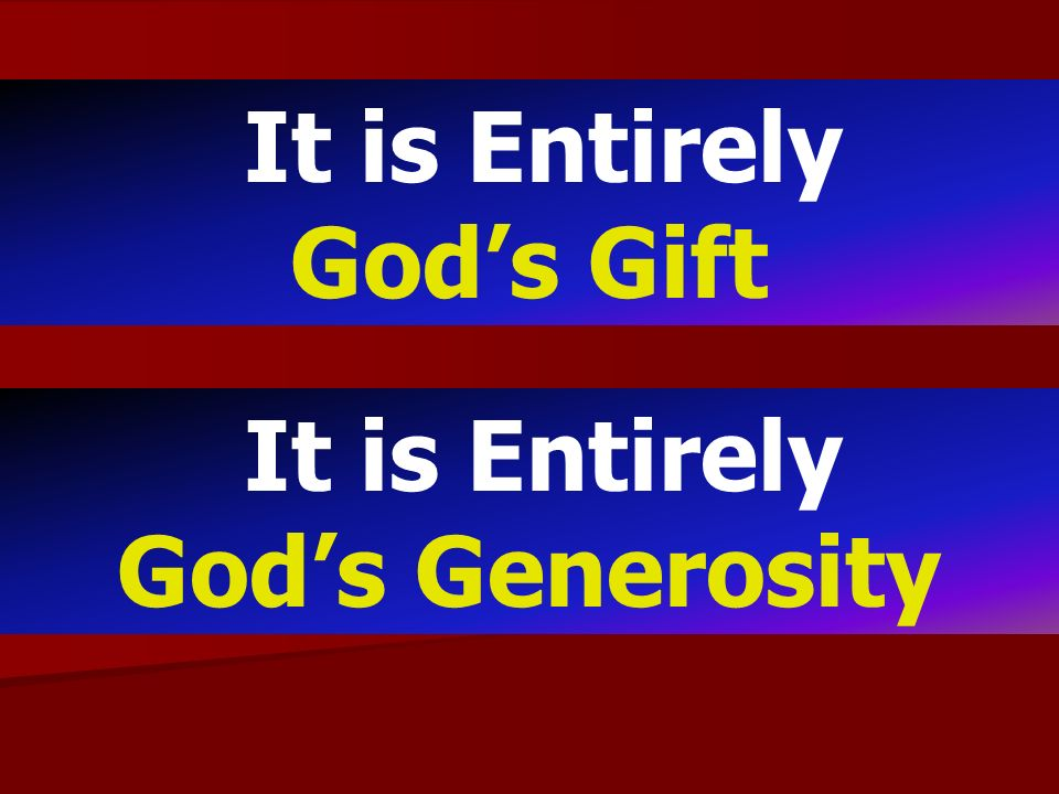 It is Entirely God's Gift It is Entirely God's Generosity