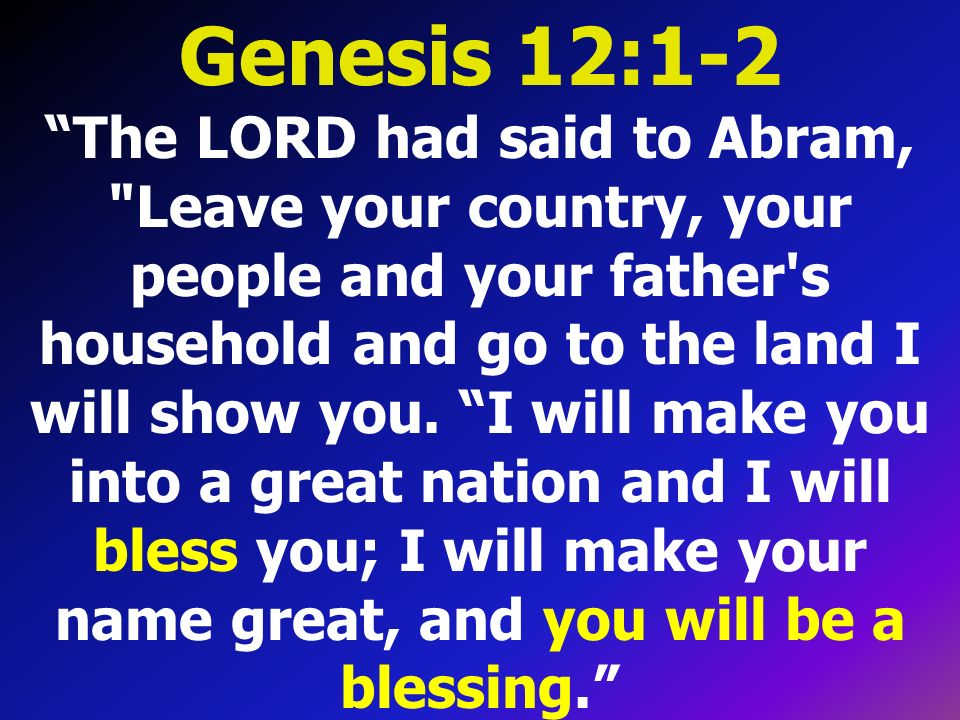 Genesis 12:1-2 The LORD had said to Abram, Leave your country, your people and your father s household and go to the land I will show you.