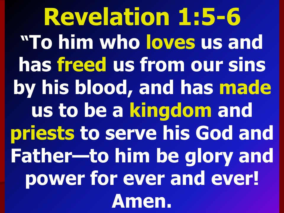 Revelation 1:5-6 To him who loves us and has freed us from our sins by his blood, and has made us to be a kingdom and priests to serve his God and Father—to him be glory and power for ever and ever.