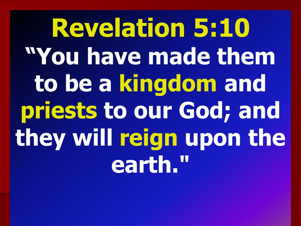 Revelation 5:10 You have made them to be a kingdom and priests to our God; and they will reign upon the earth.