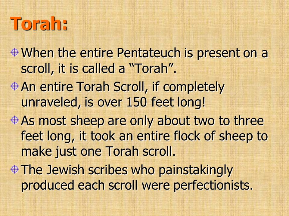 Torah: When the entire Pentateuch is present on a scroll, it is called a Torah .