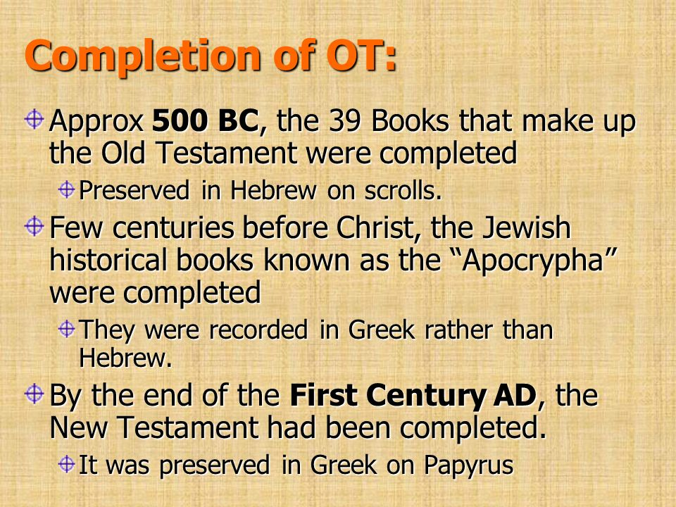 Completion of OT: Approx 500 BC, the 39 Books that make up the Old Testament were completed. Preserved in Hebrew on scrolls.