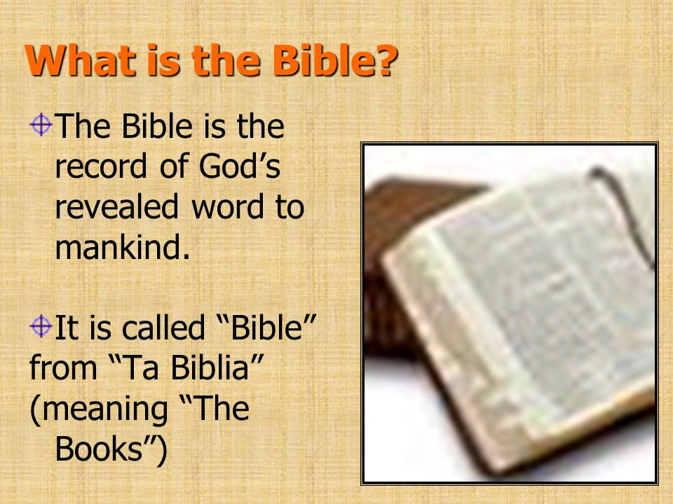 What is the Bible The Bible is the record of God's revealed word to mankind. It is called Bible