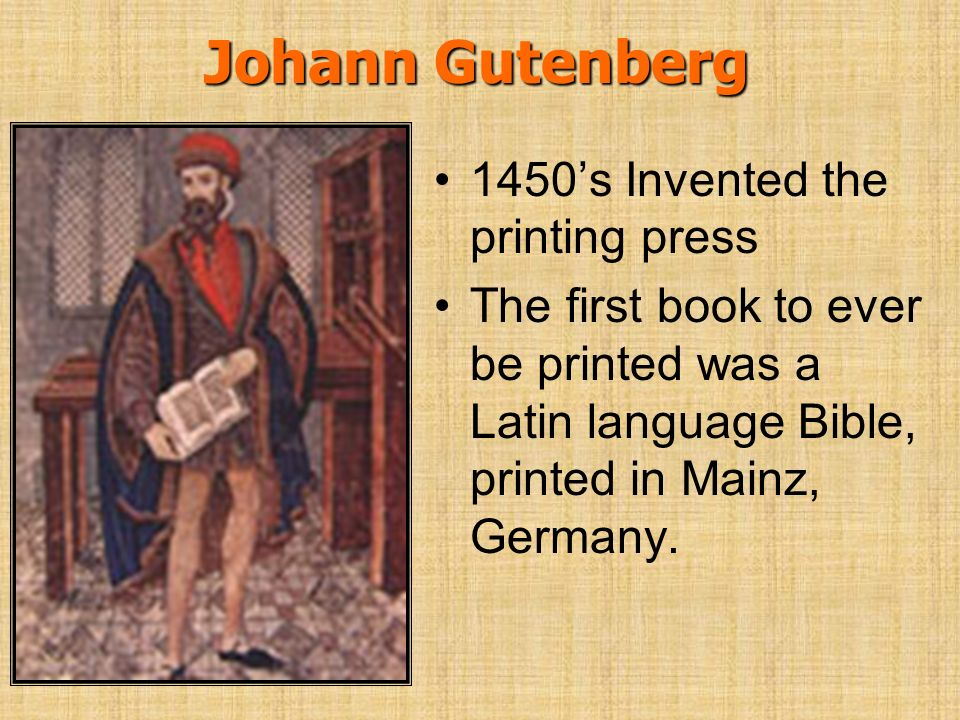 Johann Gutenberg 1450's Invented the printing press