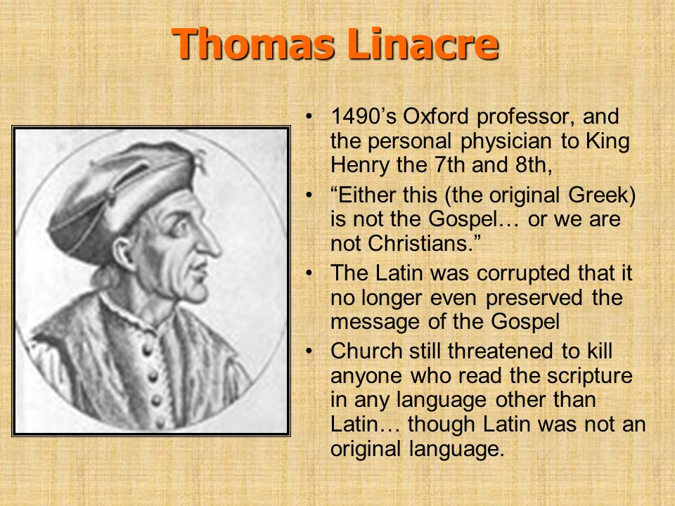 Thomas Linacre 1490's Oxford professor, and the personal physician to King Henry the 7th and 8th,